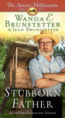 The Stubborn Father: The Amish Millionaire Part 2 - Brunstetter, Wanda E, and Brunstetter, Jean