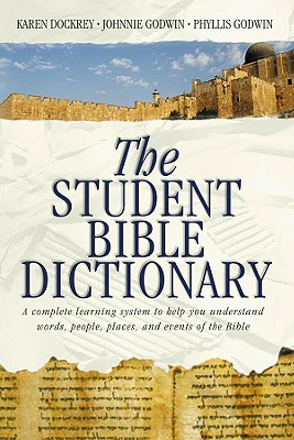 The Student Bible Dictionary: A Complete Learning System to Help You Understand Words, People, Places, and Events of the Bible - Dockrey, Karen, and Godwin, Johnnie C, and Godwin, Phyllis