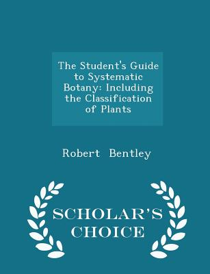 The Student's Guide to Systematic Botany: Including the Classification of Plants - Scholar's Choice Edition - Bentley, Robert