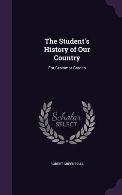 The Student's History of Our Country: For Grammar Grades - Hall, Robert Green