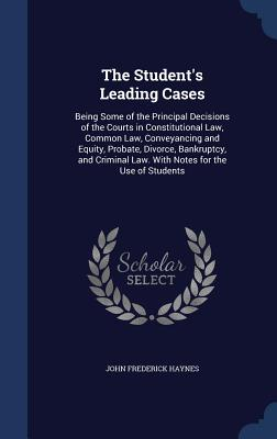The Student's Leading Cases: Being Some of the Principal Decisions of the Courts in Constitutional Law, Common Law, Conveyancing and Equity, Probate, Divorce, Bankruptcy, and Criminal Law. with Notes for the Use of Students - Haynes, John Frederick