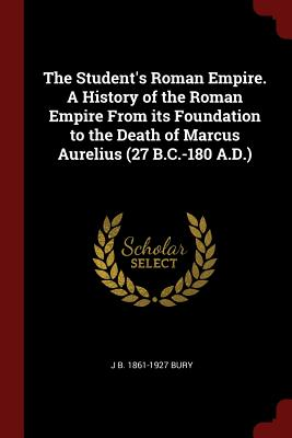 The Student's Roman Empire. a History of the Roman Empire from Its Foundation to the Death of Marcus Aurelius (27 B.C.-180 A.D.) - Bury, J B 1861-1927