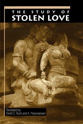 The Study of Stolen Love: A Translation of Kalaviyal Enra Iraiyanar Akapporul with Comentary by Nakkiranar - Buck, David C