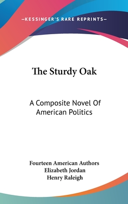 The Sturdy Oak: A Composite Novel of American Politics - Fourteen American Authors, and Jordan, Elizabeth (Editor), and Raleigh, Henry (Illustrator)