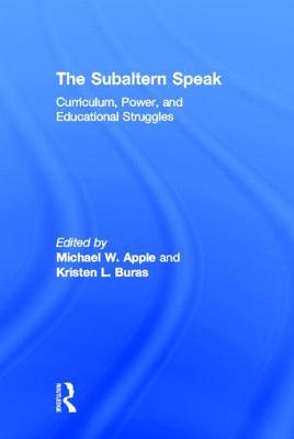 The Subaltern Speak: Curriculum, Power, and Educational Struggles - Apple, Michael W (Editor), and Buras, Kristen L (Editor)
