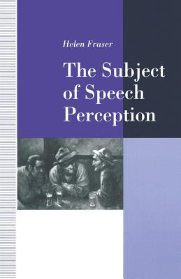 The Subject of Speech Perception: An Analysis of the Philosophical Foundations of the Information-Processing Model - Fraser, Helen