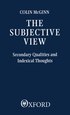 The Subjective View: Secondary Qualities and Indexical Thoughts - McGinn, Thomas, and McGinn, Colin