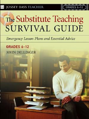 The Substitute Teaching Survival Guide, Grades 6-12: Emergency Lesson Plans and Essential Advice - Dellinger, John