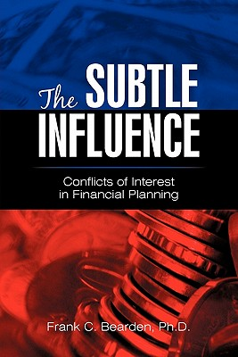 The Subtle Influence: Conflicts of Interest in Financial Planning - Bearden Ph D, Frank C