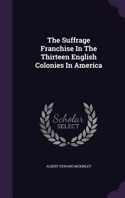 The Suffrage Franchise in the Thirteen English Colonies in America - McKinley, Albert Edward