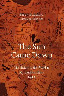 The Sun Came Down: The History of the World as My Blackfeet Elders Told It - Bullchild, Percy, and Kipp, Woody (Foreword by)