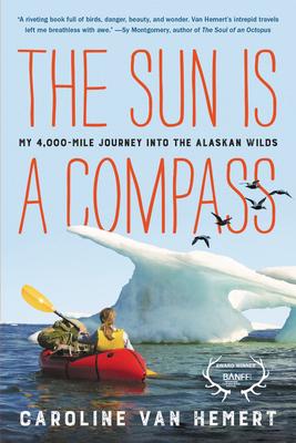 The Sun Is a Compass: My 4,000-Mile Journey Into the Alaskan Wilds - Van Hemert, Caroline