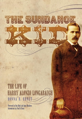 The Sundance Kid: The Life of Harry Alonzo Longabaugh - Ernst, Donna B, and Buck, Dan (Foreword by), and Meadows, Anne (Foreword by)