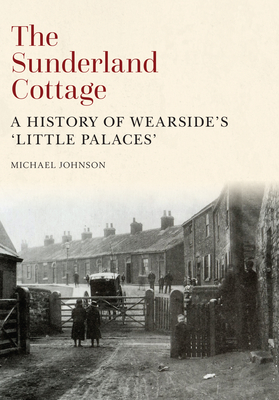 The Sunderland Cottage: A History of Wearside's 'Little Palaces' - Johnson, Michael