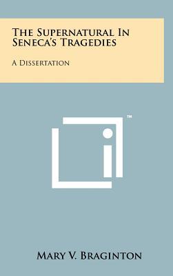 The Supernatural in Seneca's Tragedies: A Dissertation - Braginton, Mary V