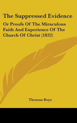 The Suppressed Evidence: Or Proofs of the Miraculous Faith and Experience of the Church of Christ (1832) - Boys, Thomas