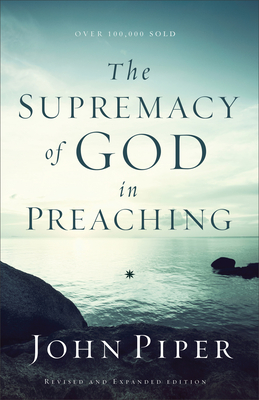 The Supremacy of God in Preaching - Piper, John, Dr.