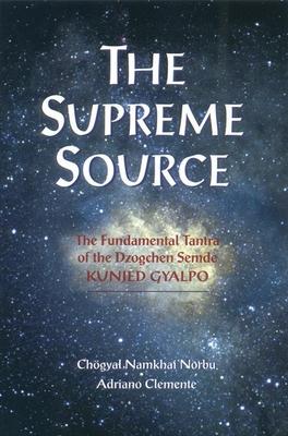 The Supreme Source: The Fundamental Tantra of Dzogchen Semde Kunjed Gyalpo - Namkhai Norbu, Chogyal, and Clemente, Andriano