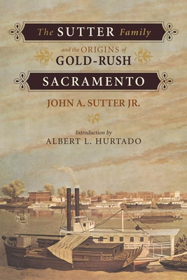 The Sutter Family and the Origins of Gold-Rush Sacramento - Sutter, John A, and Hurtado, Albert (Introduction by), and Ottley, Allan (Editor)
