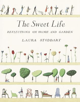 The Sweet Life: Reflections on Home and Garden - Stoddart, Laura