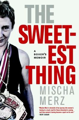 The Sweetest Thing: A Boxer's Memoir - Merz, Mischa