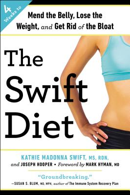The Swift Diet: 4 Weeks to Mend the Belly, Lose the Weight, and Get Rid of the Bloat - Swift, Kathie Madonna, MS, Rd, Ldn, and Hooper, Joseph, and Hyman, Mark (Foreword by)