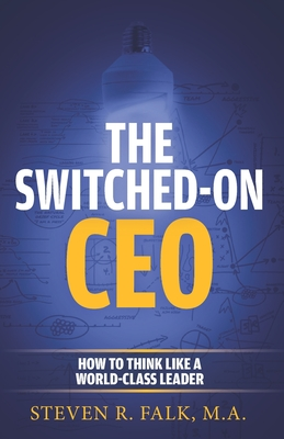 The Switched-On CEO: How to Think Like a World-Class Leader - Falk M a, Steven R