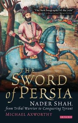The Sword of Persia: Nader Shah, from Tribal Warrior to Conquering Tyrant - Axworthy, Michael