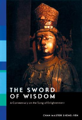 The Sword of Wisdom: A Commentary on the Song of Enlightenment - Sheng-Yen, Chan Master, and Shengyan, and Sheng Yen, Master