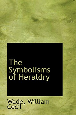 The Symbolisms of Heraldry - Cecil, Wade William