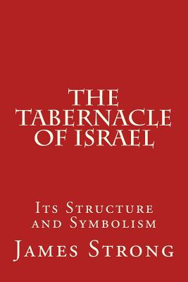 The Tabernacle of Israel: Its Structure and Symbolism - Strong, James