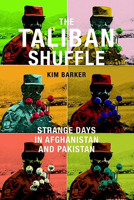 The Taliban Shuffle: Strange Days in Afghanistan and Pakistan - Barker, Kimberly, and Barker, Kim