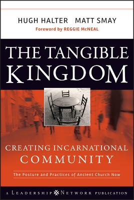 The Tangible Kingdom: Creating Incarnational Community: The Posture and Practices of Ancient Church Now - Halter, Hugh, and Smay, Matt