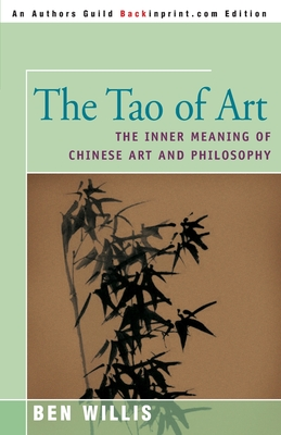 The Tao of Art: The Inner Meaning of Chinese Art and Philosophy - Willis, Ben