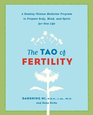 The Tao of Fertility: A Healing Chinese Medicine Program to Prepare Body, Mind, and Spirit for New Life - Ni, Daoshing, and Herko, Dana