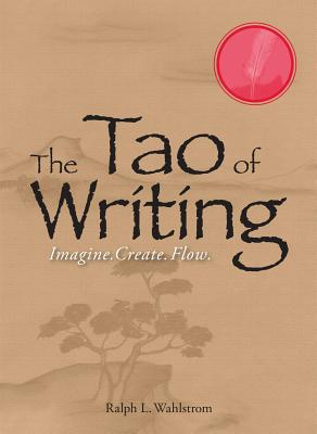 The Tao of Writing: Imagine. Create. Flow. - Wahlstrom, Ralph L