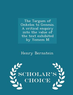 The Targum of Onkelos to Genesis. a Critical Enquiry Into the Value of the Text Exhibited by Yemem M - Scholar's Choice Edition - Bernstein, Henry