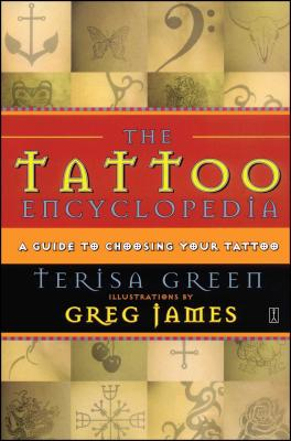 The Tattoo Encyclopedia: A Guide to Choosing Your Tattoo - Green, Terisa