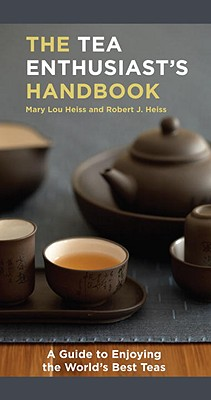 The Tea Enthusiast's Handbook: A Guide to the World's Best Teas - Heiss, Mary Lou, and Heiss, Robert