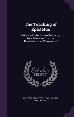 The Teaching of Epictetus: Being the Encheiridion of Epictetus; With Selections from the 'Dissertations' and 'Fragments.' - Epictetus, Epictetus, and Rolleston, T W 1857-1920