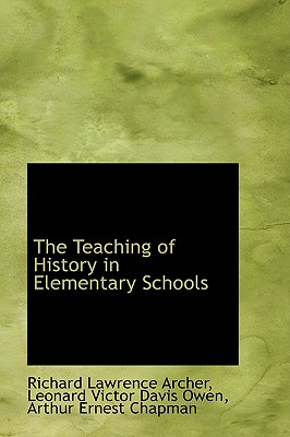 The Teaching of History in Elementary Schools - Archer, Richard Lawrence