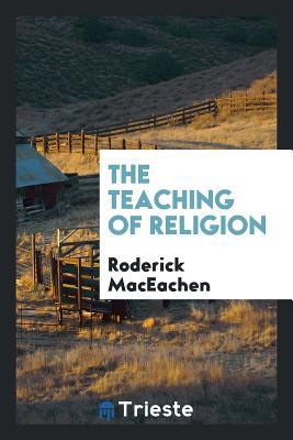 The Teaching of Religion - Maceachen, Roderick
