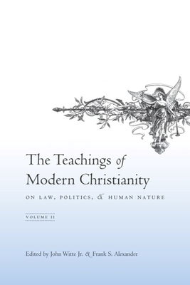 The Teachings of Modern Christianity on Law, Politics, and Human Nature: Volume Two - Witte Jr, John (Editor), and Alexander, Frank (Editor)