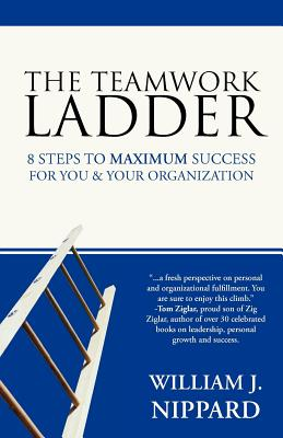 The Teamwork Ladder: 8 Steps to Maximum Success for You & Your Organization - Nippard, William J