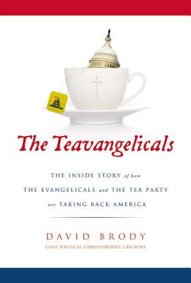 The Teavangelicals: The Inside Story of How the Evangelicals and the Tea Party are Taking Back America - Brody, David