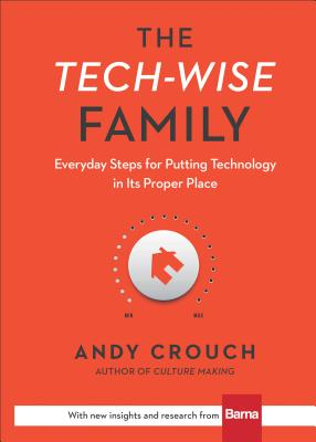 The Tech-Wise Family: Everyday Steps for Putting Technology in Its Proper Place - Crouch, Andy, and Crouch, Amy (Foreword by)