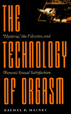 "The Technology of Orgasm: ""hysteria,"" the Vibrator, and Women's Sexual Satisfaction - Maines, Rachel P, Dr."