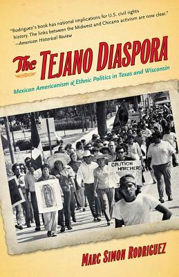 The Tejano Diaspora: Mexican Americanism and Ethnic Politics in Texas and Wisconsin - Rodriguez, Marc Simon