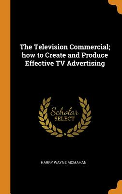 The Television Commercial; How to Create and Produce Effective TV Advertising - McMahan, Harry Wayne