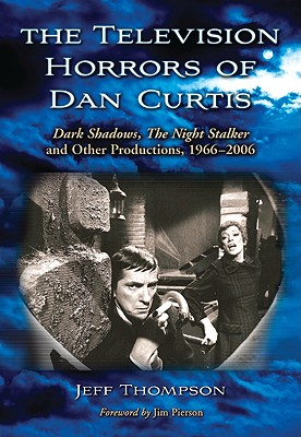 The Television Horrors of Dan Curtis: Dark Shadows, the Night Stalker and Other Productions, 1966-2006 - Thompson, Jeff, and Pierson, Jim (Foreword by)